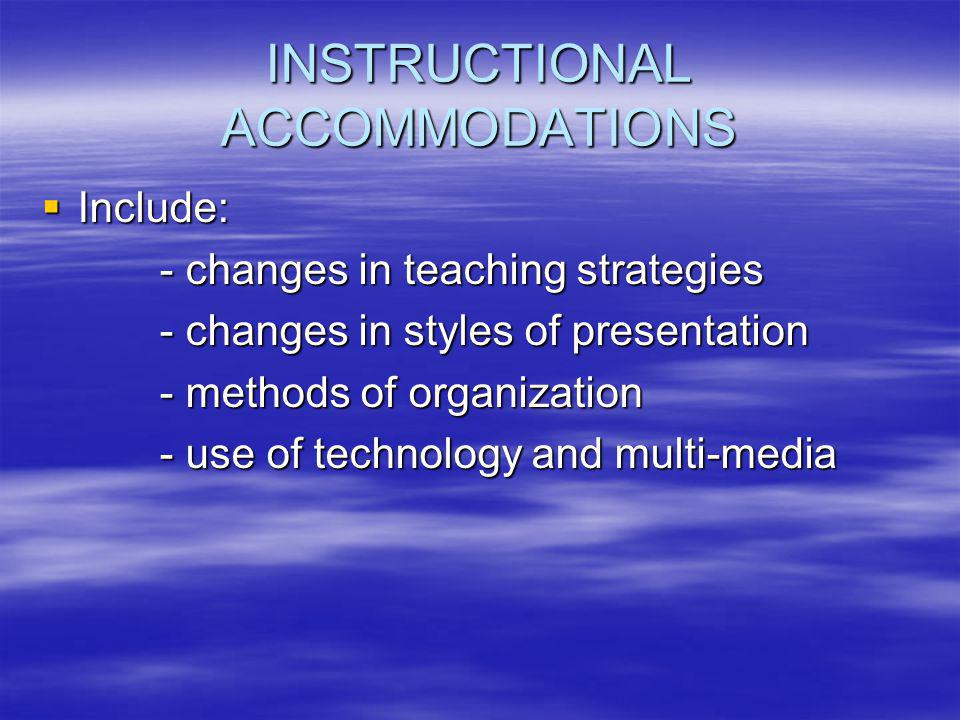 INSTRUCTIONAL ACCOMMODATIONS  Include: - changes in teaching strategies - changes in teaching strategies - changes in styles of presentation - changes in styles of presentation - methods of organization - methods of organization - use of technology and multi-media - use of technology and multi-media