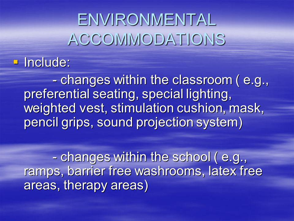 ENVIRONMENTAL ACCOMMODATIONS  Include: - changes within the classroom ( e.g., preferential seating, special lighting, weighted vest, stimulation cushion, mask, pencil grips, sound projection system) - changes within the classroom ( e.g., preferential seating, special lighting, weighted vest, stimulation cushion, mask, pencil grips, sound projection system) - changes within the school ( e.g., ramps, barrier free washrooms, latex free areas, therapy areas) - changes within the school ( e.g., ramps, barrier free washrooms, latex free areas, therapy areas)