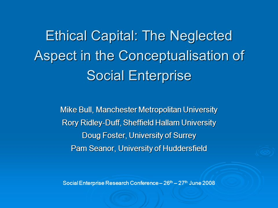 Ethical Capital: The Neglected Aspect in the Conceptualisation of Social Enterprise Mike Bull, Manchester Metropolitan University Rory Ridley-Duff, Sheffield Hallam University Doug Foster, University of Surrey Pam Seanor, University of Huddersfield Social Enterprise Research Conference – 26 th – 27 th June 2008