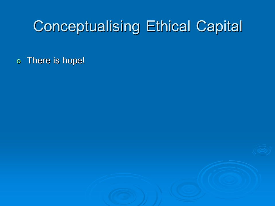 Conceptualising Ethical Capital o There is hope!