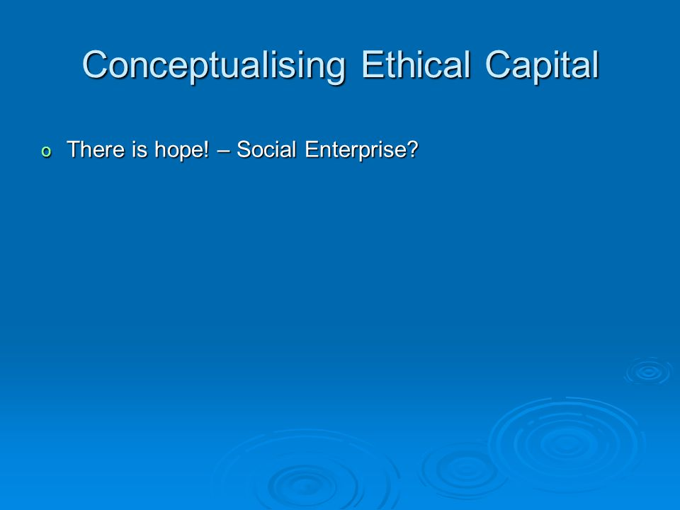 Conceptualising Ethical Capital o There is hope! – Social Enterprise