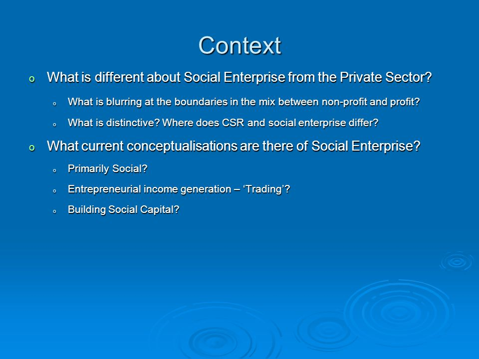 Context o What is different about Social Enterprise from the Private Sector.