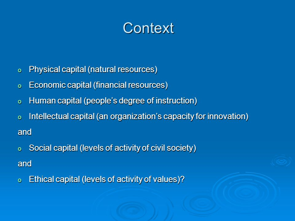Context o Physical capital (natural resources) o Economic capital (financial resources) o Human capital (people's degree of instruction) o Intellectual capital (an organization's capacity for innovation) and o Social capital (levels of activity of civil society) and o Ethical capital (levels of activity of values)