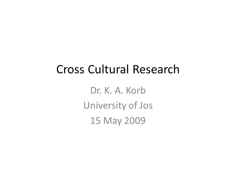 Cross Cultural Research Dr. K. A. Korb University of Jos 15 May 2009