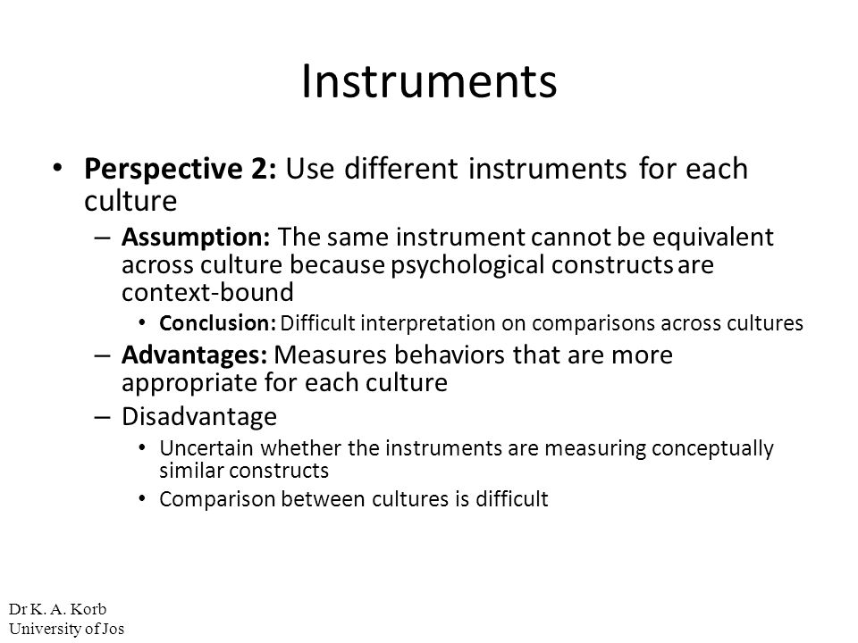 Instruments Perspective 2: Use different instruments for each culture – Assumption: The same instrument cannot be equivalent across culture because ps