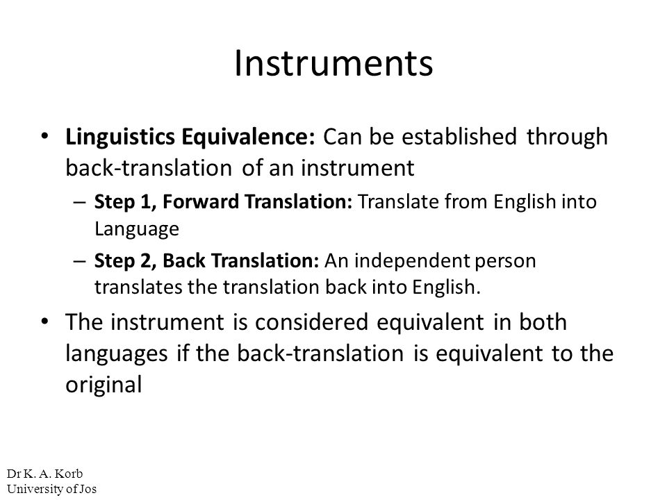 Instruments Linguistics Equivalence: Can be established through back-translation of an instrument – Step 1, Forward Translation: Translate from Englis