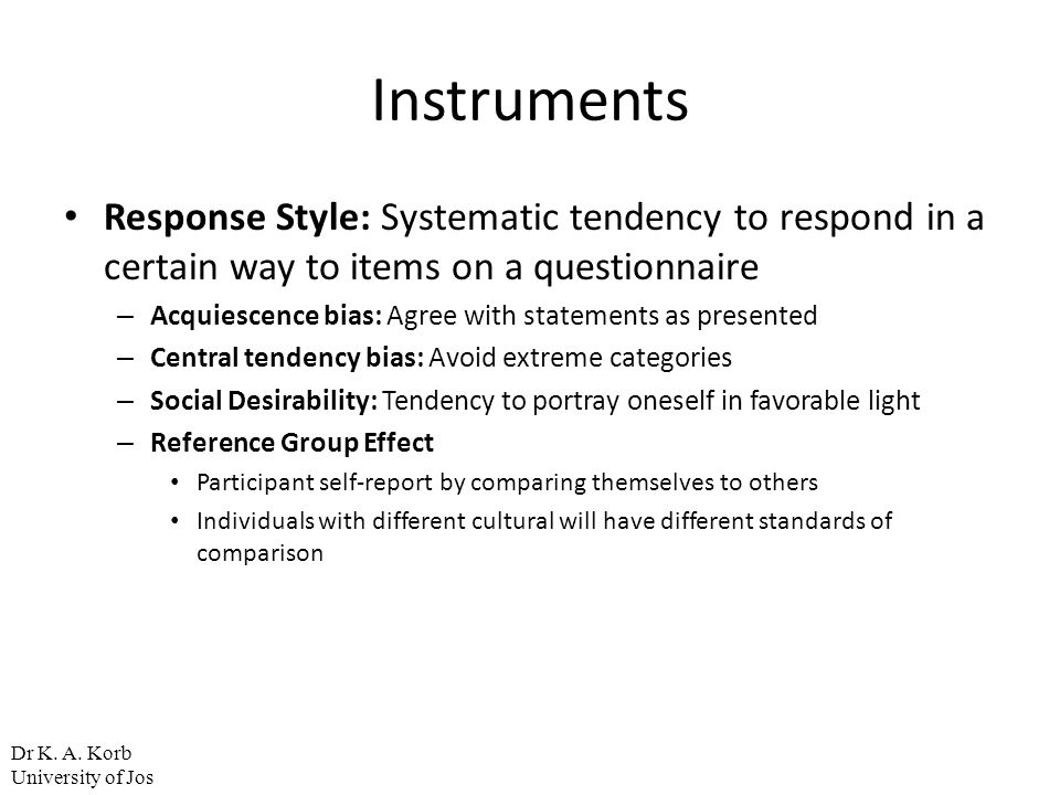 Instruments Response Style: Systematic tendency to respond in a certain way to items on a questionnaire – Acquiescence bias: Agree with statements as