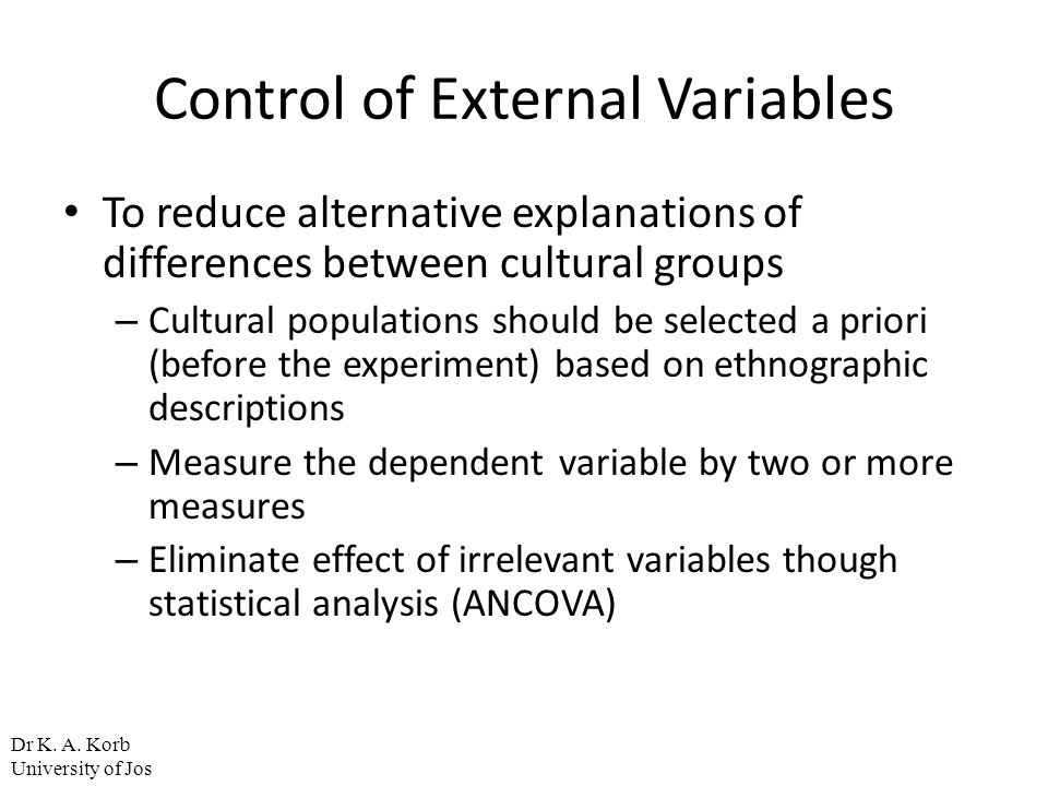 Control of External Variables To reduce alternative explanations of differences between cultural groups – Cultural populations should be selected a pr