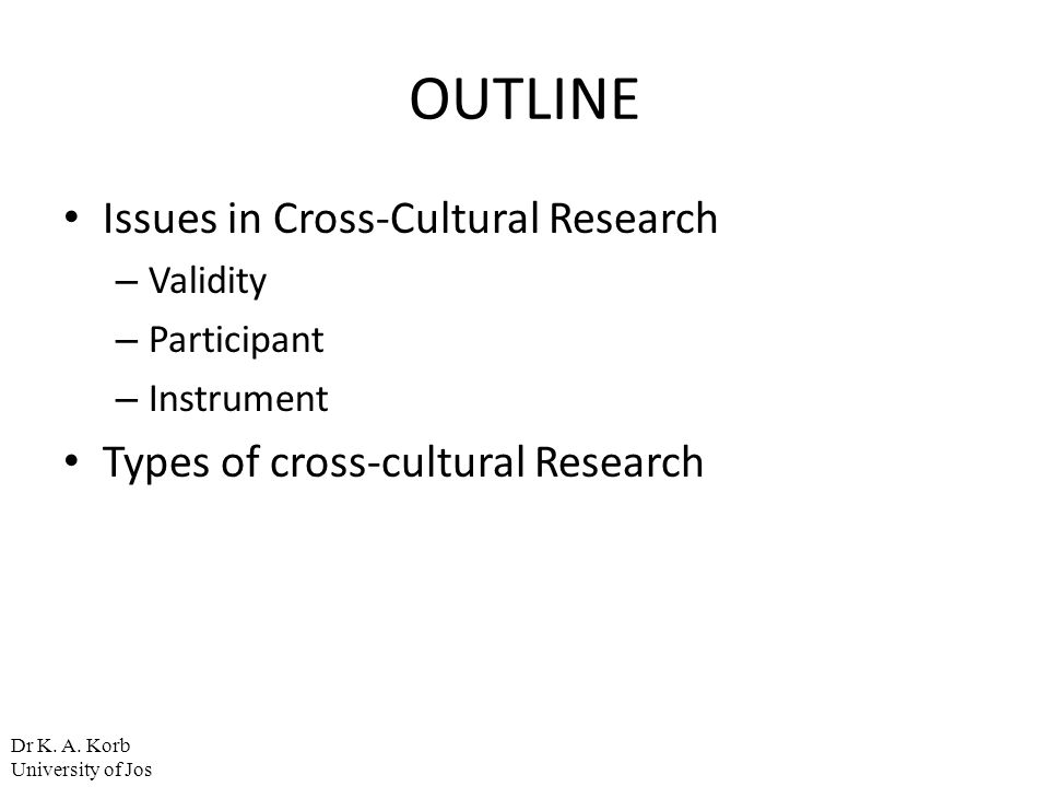 OUTLINE Issues in Cross-Cultural Research – Validity – Participant – Instrument Types of cross-cultural Research Dr K. A. Korb University of Jos