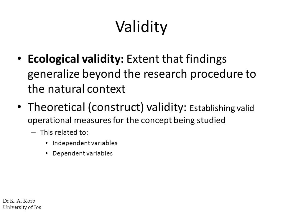 Validity Ecological validity: Extent that findings generalize beyond the research procedure to the natural context Theoretical (construct) validity: E