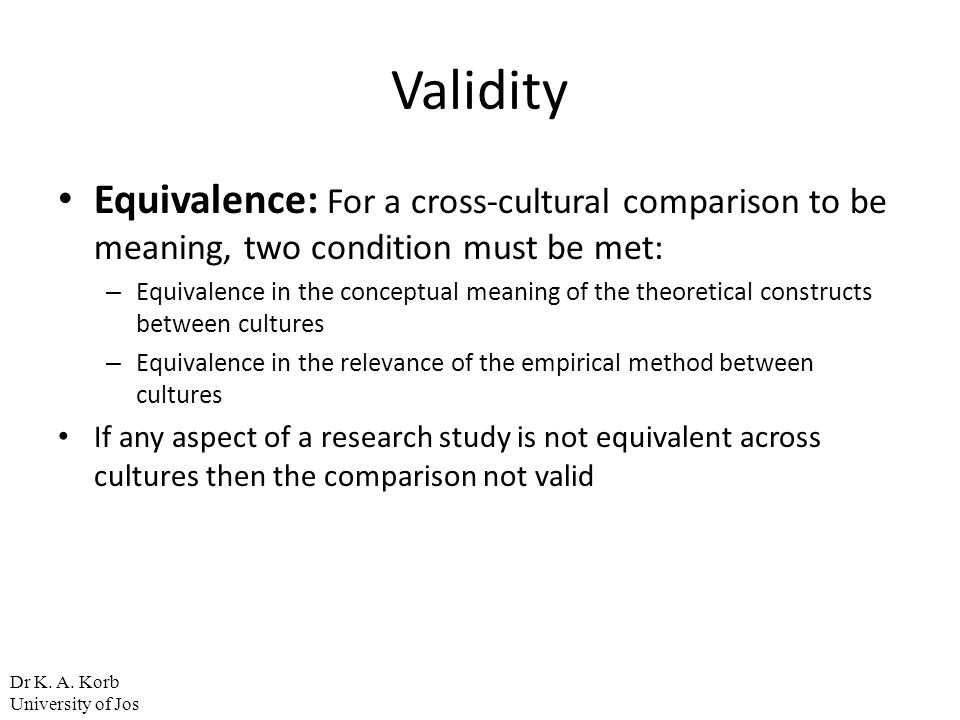 Validity Equivalence: For a cross-cultural comparison to be meaning, two condition must be met: – Equivalence in the conceptual meaning of the theoret