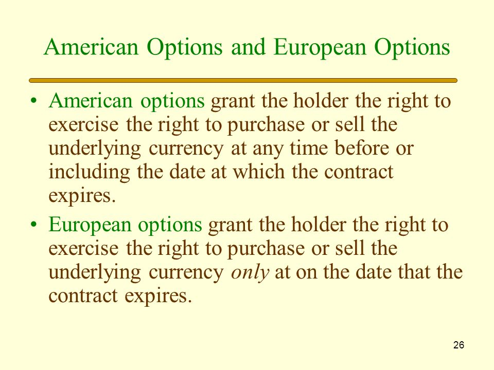 26 American Options and European Options American options grant the holder the right to exercise the right to purchase or sell the underlying currency at any time before or including the date at which the contract expires.