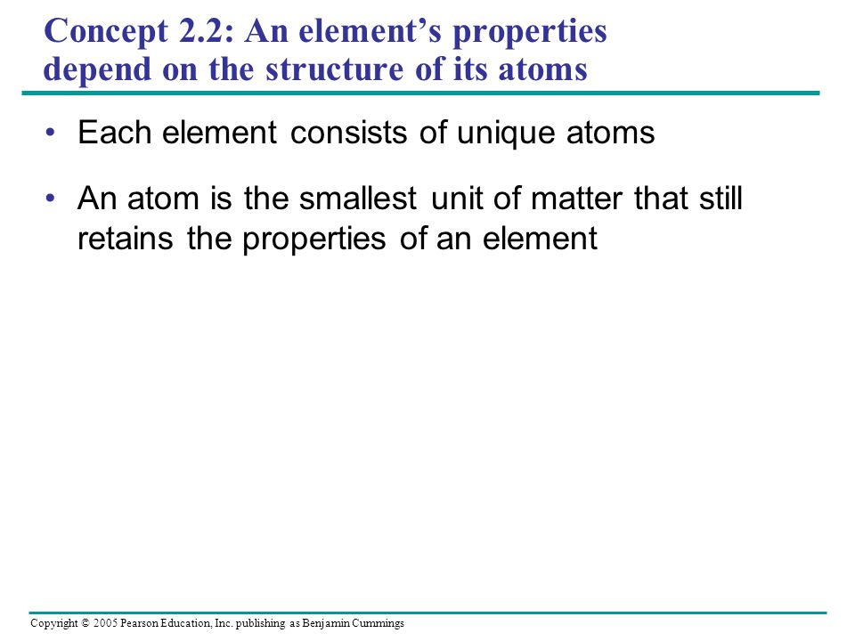 Copyright © 2005 Pearson Education, Inc. publishing as Benjamin Cummings Concept 2.2: An element's properties depend on the structure of its atoms Eac