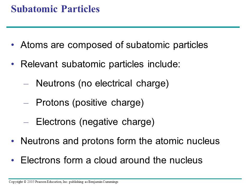 Copyright © 2005 Pearson Education, Inc. publishing as Benjamin Cummings Subatomic Particles Atoms are composed of subatomic particles Relevant subato