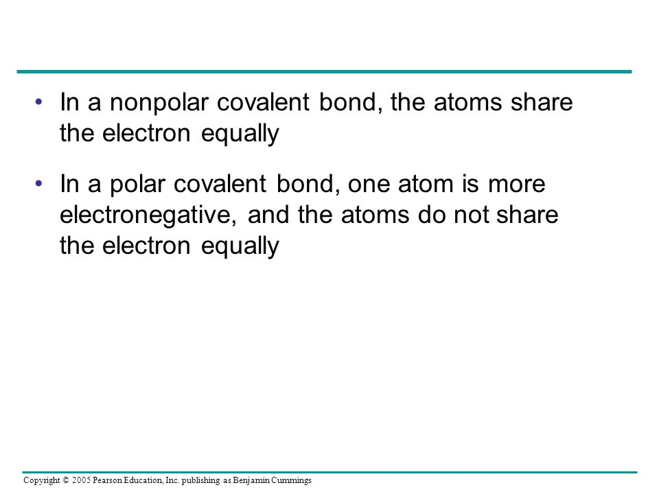 Copyright © 2005 Pearson Education, Inc. publishing as Benjamin Cummings In a nonpolar covalent bond, the atoms share the electron equally In a polar