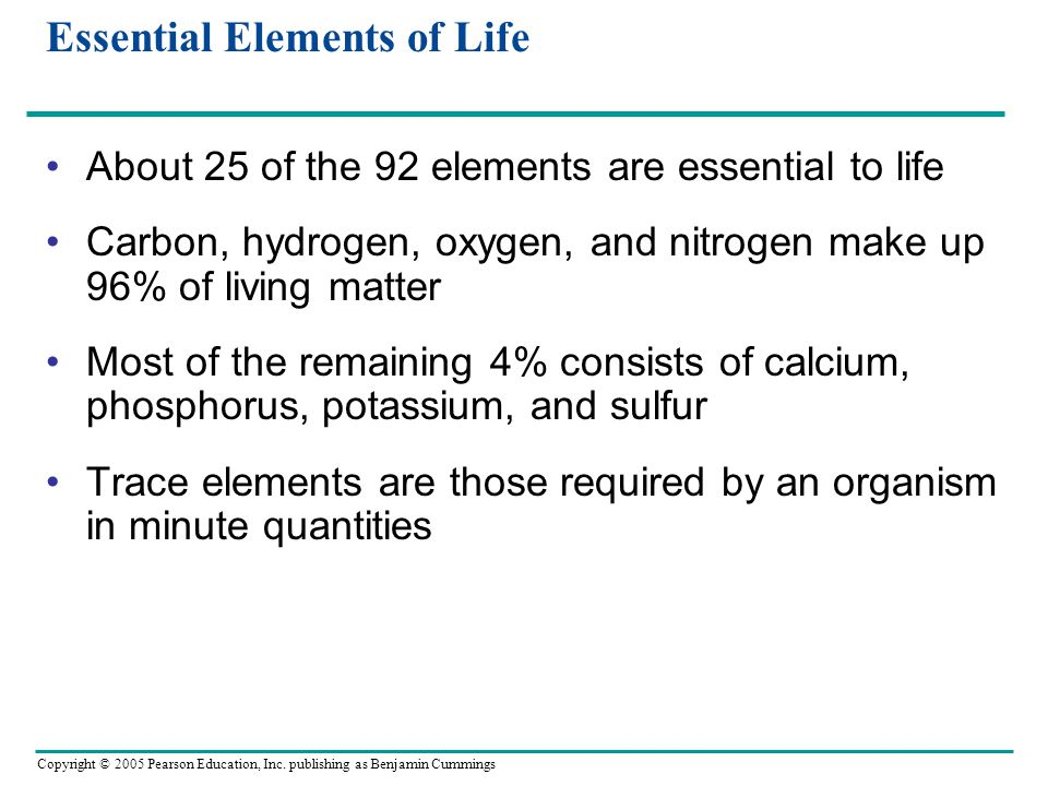 Copyright © 2005 Pearson Education, Inc. publishing as Benjamin Cummings Essential Elements of Life About 25 of the 92 elements are essential to life