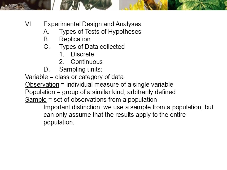 VI.Experimental Design and Analyses A.Types of Tests of Hypotheses B.Replication C.Types of Data collected 1.Discrete 2.Continuous D.Sampling units: Variable = class or category of data Observation = individual measure of a single variable Population = group of a similar kind, arbitrarily defined Sample = set of observations from a population Important distinction: we use a sample from a population, but can only assume that the results apply to the entire population.