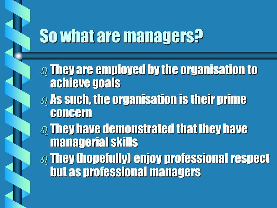 So what are managers? b They are employed by the organisation to achieve goals b As such, the organisation is their prime concern b They have demonstr