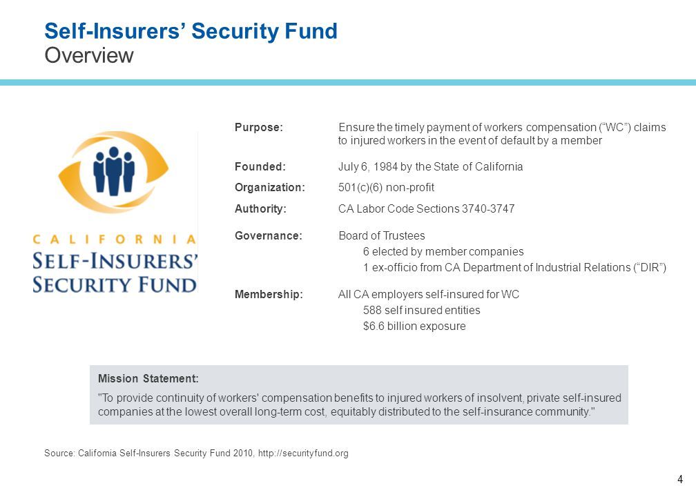 4 Self-Insurers' Security Fund Overview Mission Statement: To provide continuity of workers compensation benefits to injured workers of insolvent, private self-insured companies at the lowest overall long-term cost, equitably distributed to the self-insurance community. Source: California Self-Insurers Security Fund 2010, http://securityfund.org Purpose:Ensure the timely payment of workers compensation ( WC ) claims to injured workers in the event of default by a member Founded: Organization: Authority: July 6, 1984 by the State of California 501(c)(6) non-profit CA Labor Code Sections 3740-3747 Governance:Board of Trustees 6 elected by member companies 1 ex-officio from CA Department of Industrial Relations ( DIR ) Membership:All CA employers self-insured for WC 588 self insured entities $6.6 billion exposure