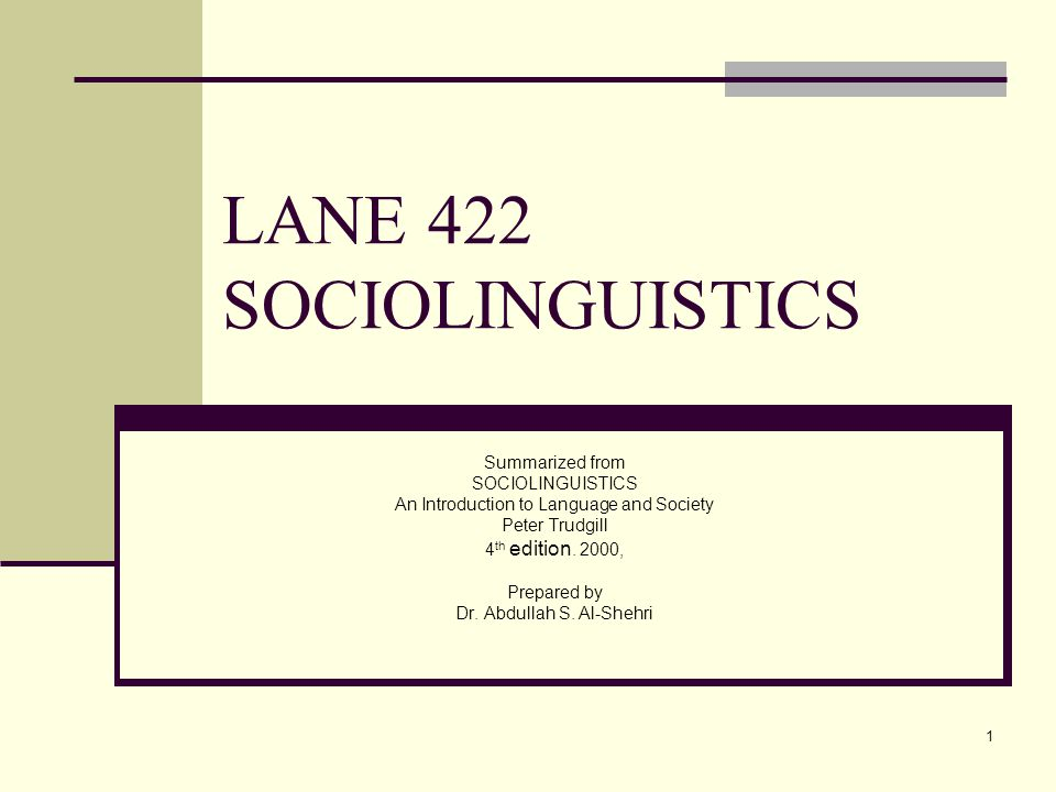 1 LANE 422 SOCIOLINGUISTICS Summarized from SOCIOLINGUISTICS An Introduction to Language and Society Peter Trudgill 4 th edition. 2000, Prepared by Dr