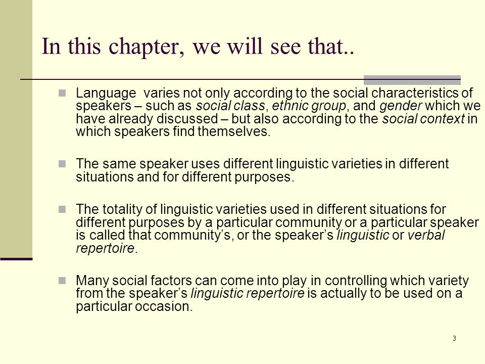 3 In this chapter, we will see that.. Language varies not only according to the social characteristics of speakers – such as social class, ethnic grou