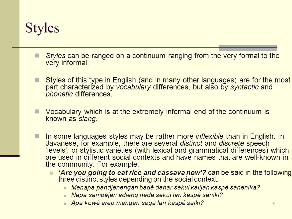 6 Styles Styles can be ranged on a continuum ranging from the very formal to the very informal. Styles of this type in English (and in many other lang