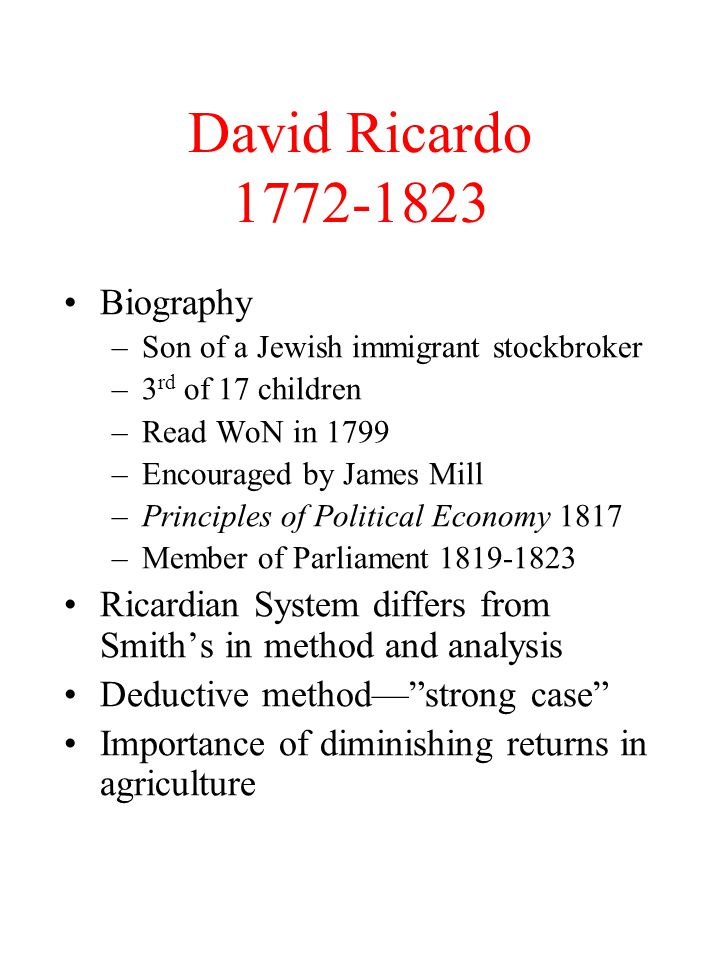 David Ricardo 1772-1823 Biography –Son of a Jewish immigrant stockbroker –3 rd of 17 children –Read WoN in 1799 –Encouraged by James Mill –Principles