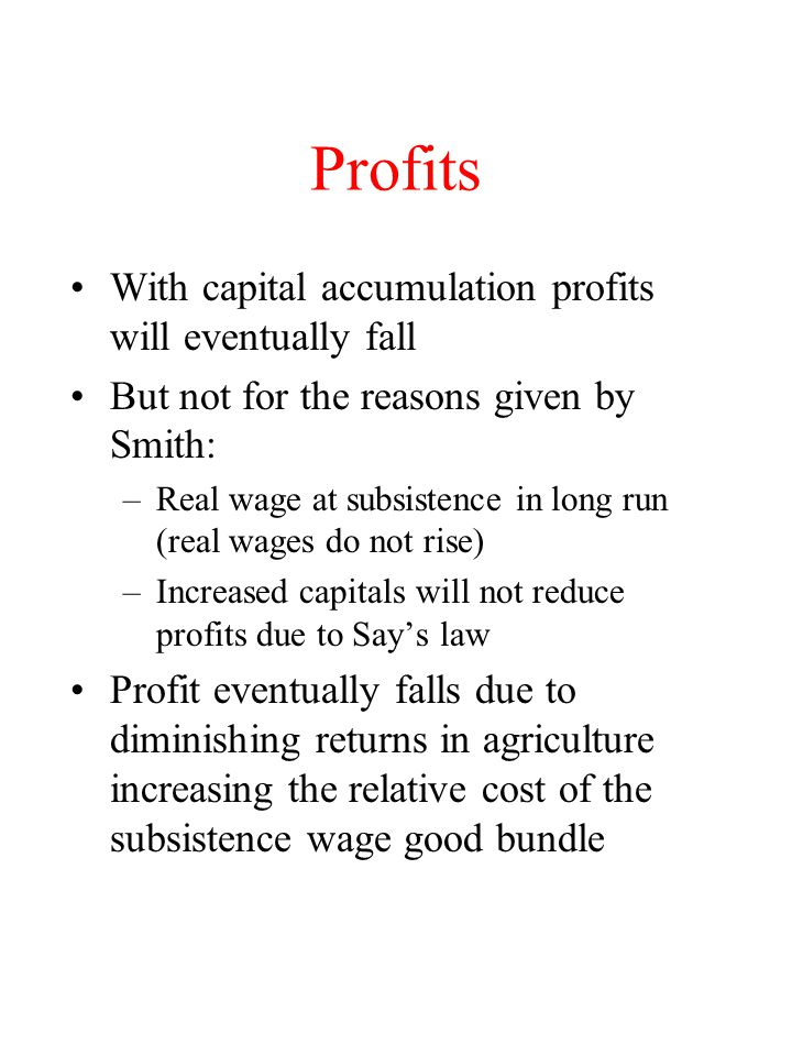 Profits With capital accumulation profits will eventually fall But not for the reasons given by Smith: –Real wage at subsistence in long run (real wag