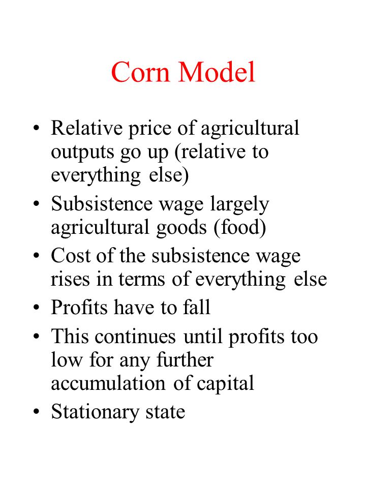 Corn Model Relative price of agricultural outputs go up (relative to everything else) Subsistence wage largely agricultural goods (food) Cost of the s