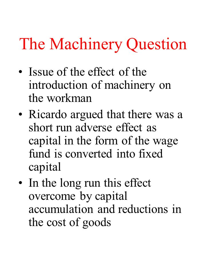 The Machinery Question Issue of the effect of the introduction of machinery on the workman Ricardo argued that there was a short run adverse effect as