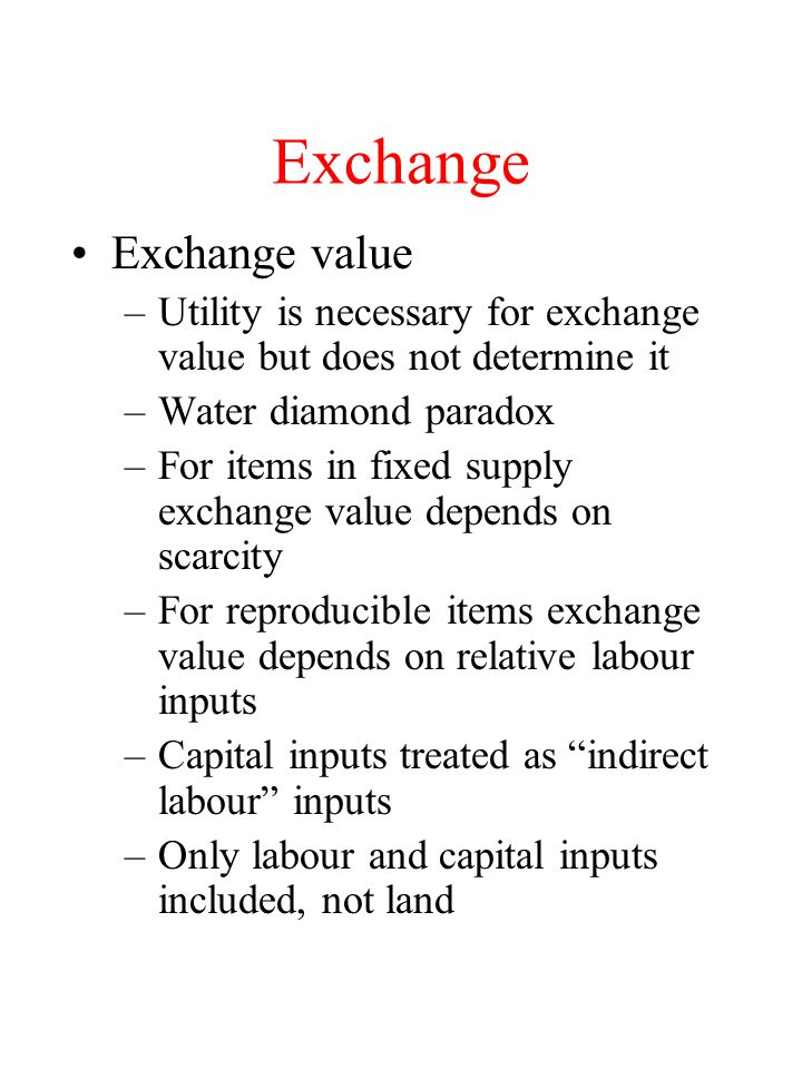 Exchange Exchange value –Utility is necessary for exchange value but does not determine it –Water diamond paradox –For items in fixed supply exchange