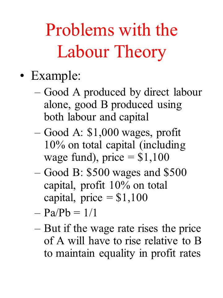 Problems with the Labour Theory Example: –Good A produced by direct labour alone, good B produced using both labour and capital –Good A: $1,000 wages,