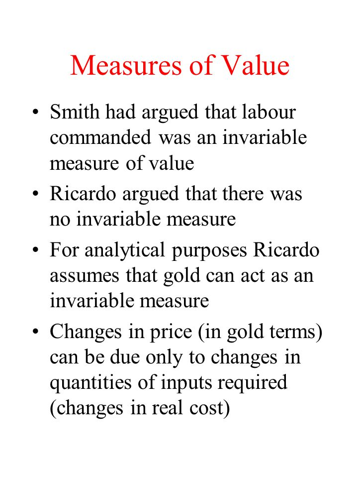 Measures of Value Smith had argued that labour commanded was an invariable measure of value Ricardo argued that there was no invariable measure For an