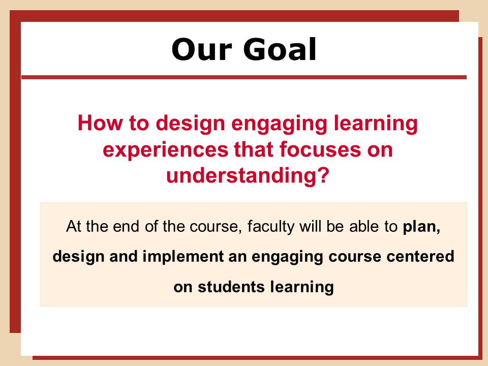 Our Goal How to design engaging learning experiences that focuses on understanding.