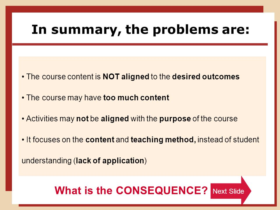 In summary, the problems are: The course content is NOT aligned to the desired outcomes The course may have too much content Activities may not be aligned with the purpose of the course It focuses on the content and teaching method, instead of student understanding (lack of application) What is the CONSEQUENCE.