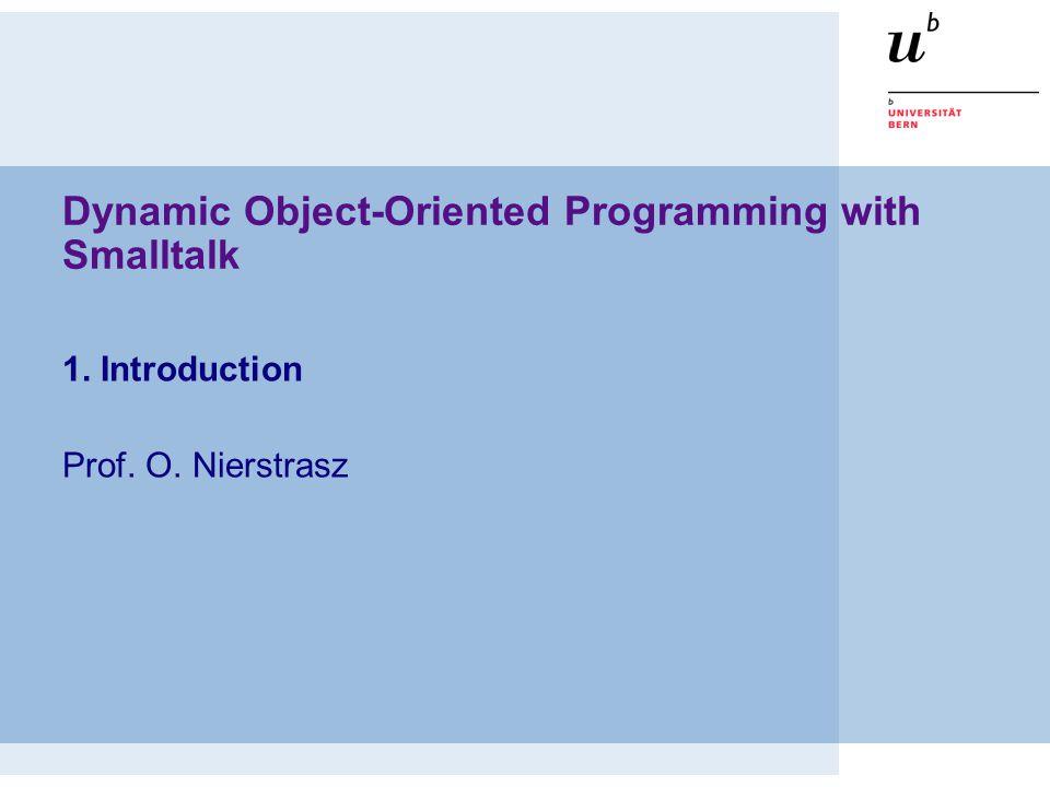 Dynamic Object-Oriented Programming with Smalltalk 1. Introduction Prof. O. Nierstrasz