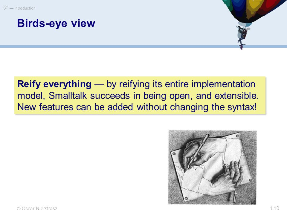Birds-eye view © Oscar Nierstrasz ST — Introduction 1.10 Reify everything — by reifying its entire implementation model, Smalltalk succeeds in being open, and extensible.