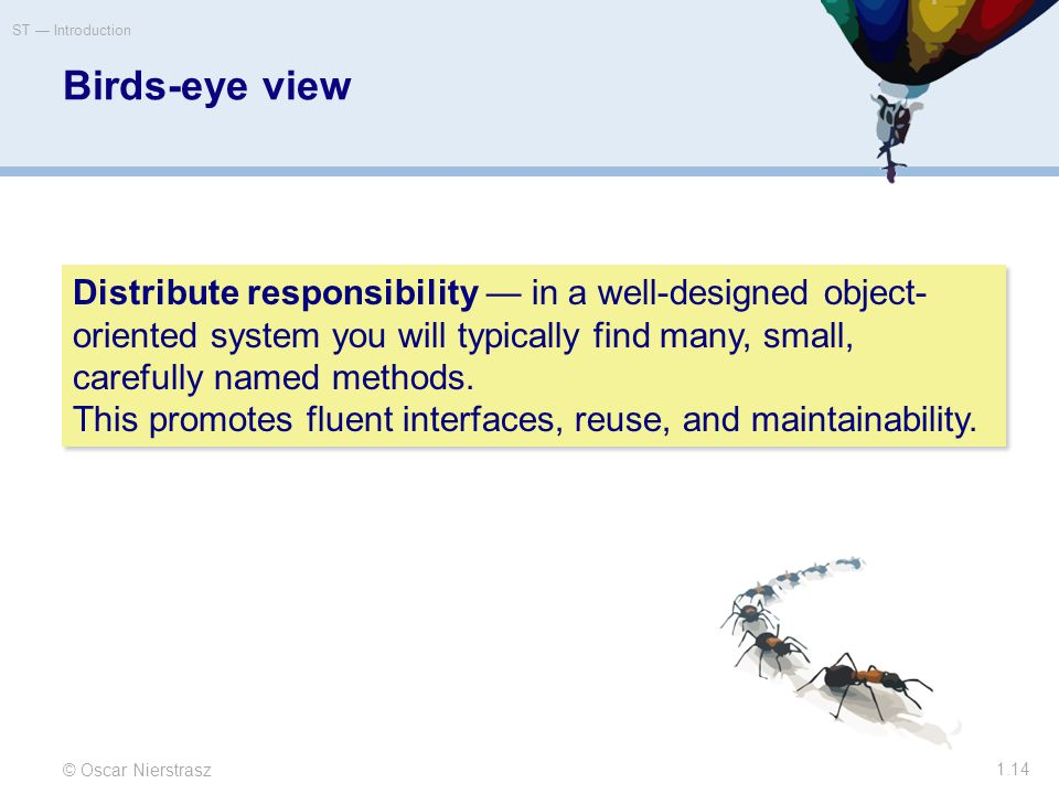 Birds-eye view © Oscar Nierstrasz ST — Introduction 1.14 Distribute responsibility — in a well-designed object- oriented system you will typically find many, small, carefully named methods.