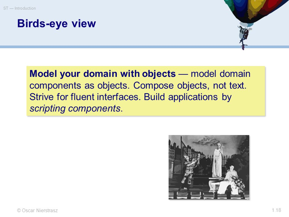 Birds-eye view © Oscar Nierstrasz ST — Introduction 1.18 Model your domain with objects — model domain components as objects.