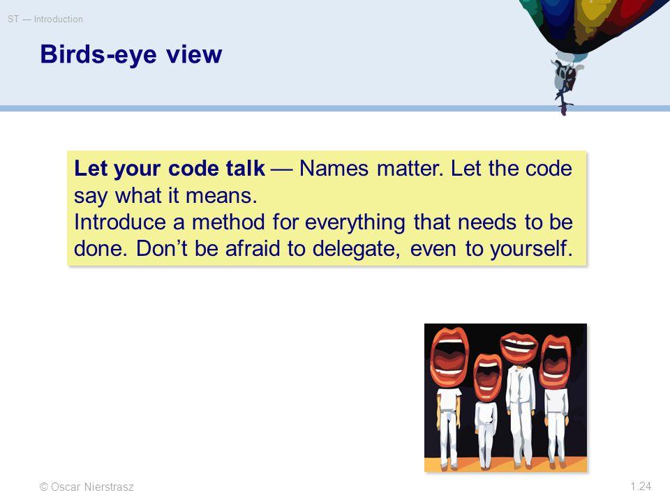 Birds-eye view © Oscar Nierstrasz ST — Introduction 1.24 Let your code talk — Names matter.