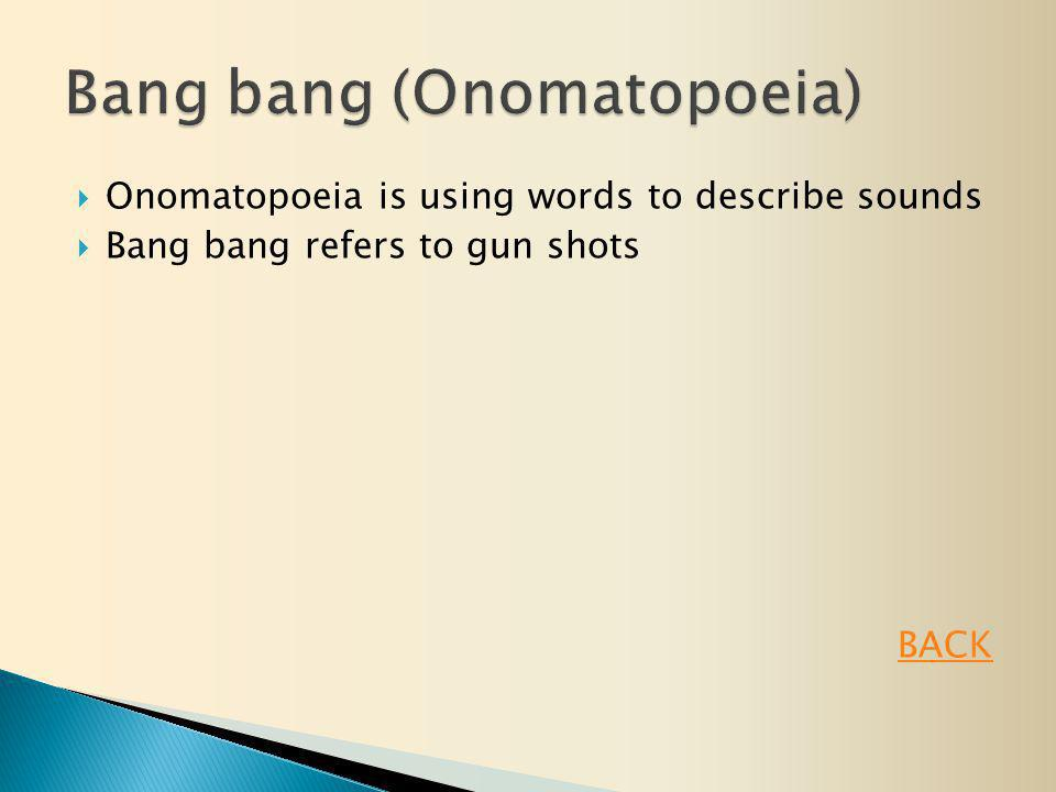  Onomatopoeia is using words to describe sounds  Bang bang refers to gun shots BACK