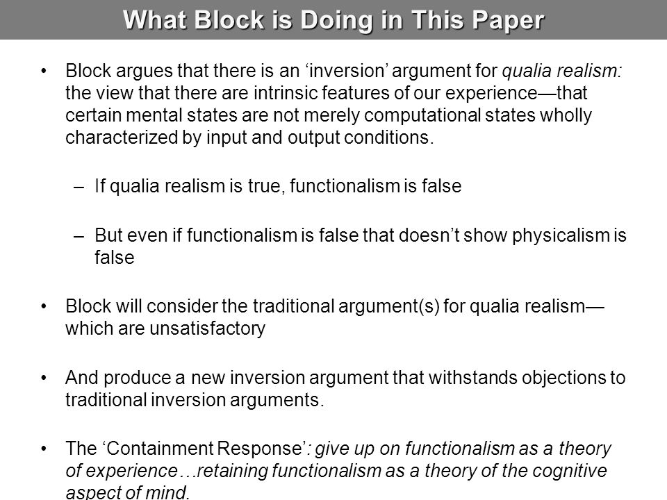What Block is Doing in This Paper Block argues that there is an 'inversion' argument for qualia realism: the view that there are intrinsic features of our experience—that certain mental states are not merely computational states wholly characterized by input and output conditions.