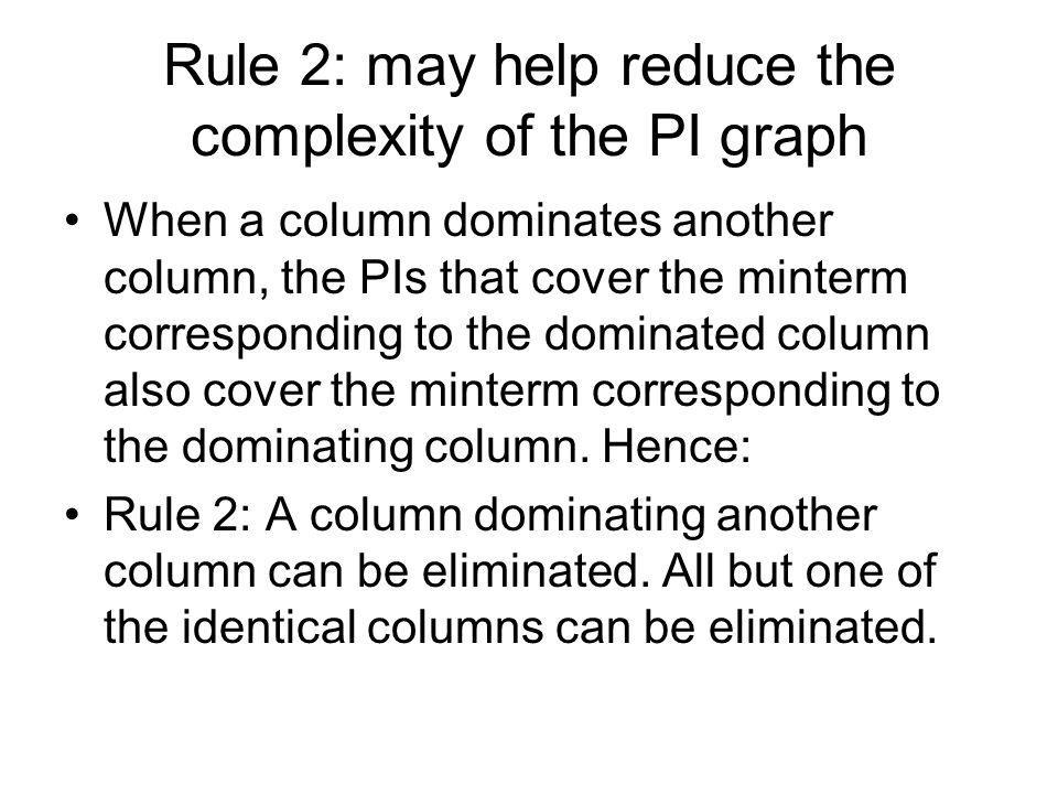 Rule 2: may help reduce the complexity of the PI graph When a column dominates another column, the PIs that cover the minterm corresponding to the dom