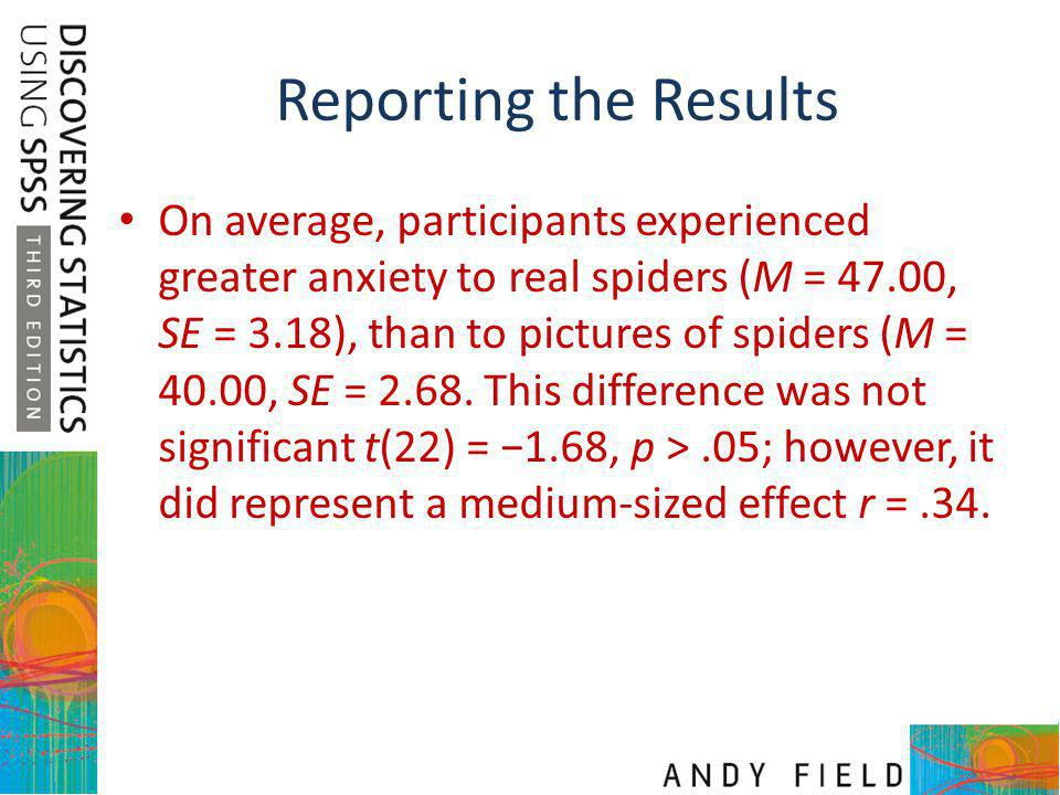 Reporting the Results On average, participants experienced greater anxiety to real spiders (M = 47.00, SE = 3.18), than to pictures of spiders (M = 40