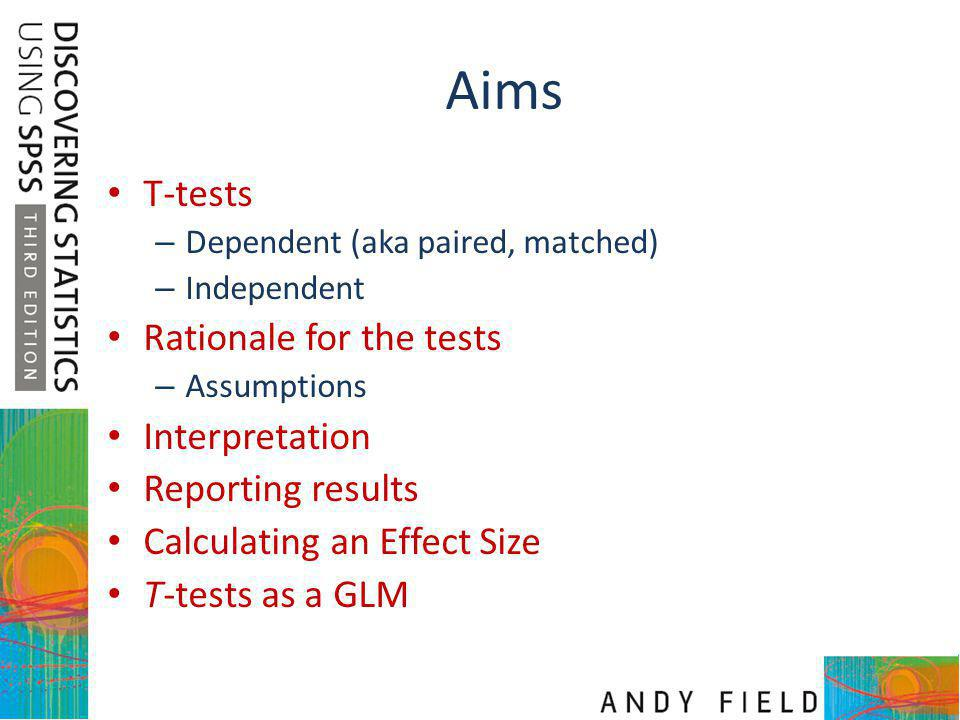 Aims T-tests – Dependent (aka paired, matched) – Independent Rationale for the tests – Assumptions Interpretation Reporting results Calculating an Eff