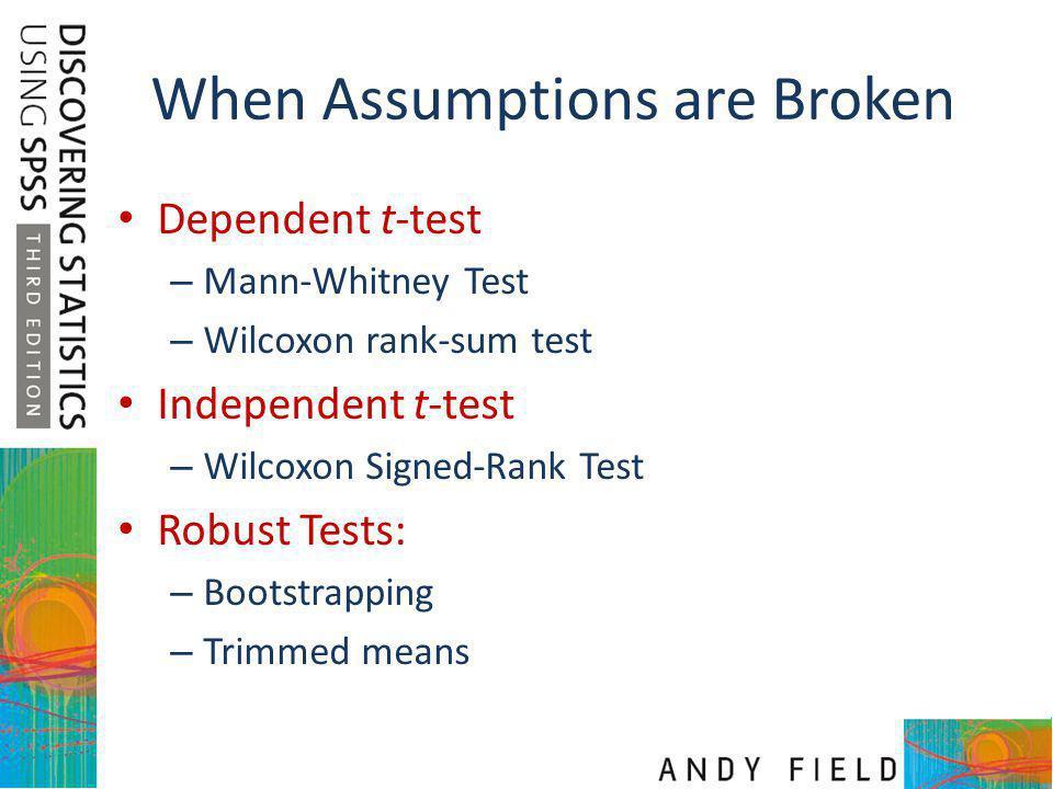 When Assumptions are Broken Dependent t-test – Mann-Whitney Test – Wilcoxon rank-sum test Independent t-test – Wilcoxon Signed-Rank Test Robust Tests: