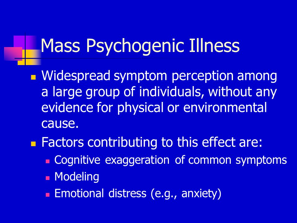 Mass Psychogenic Illness Widespread symptom perception among a large group of individuals, without any evidence for physical or environmental cause.