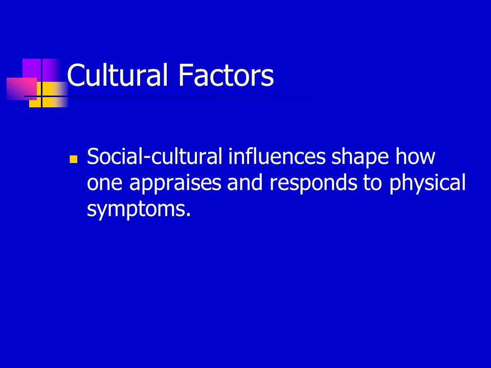 Cultural Factors Social-cultural influences shape how one appraises and responds to physical symptoms.