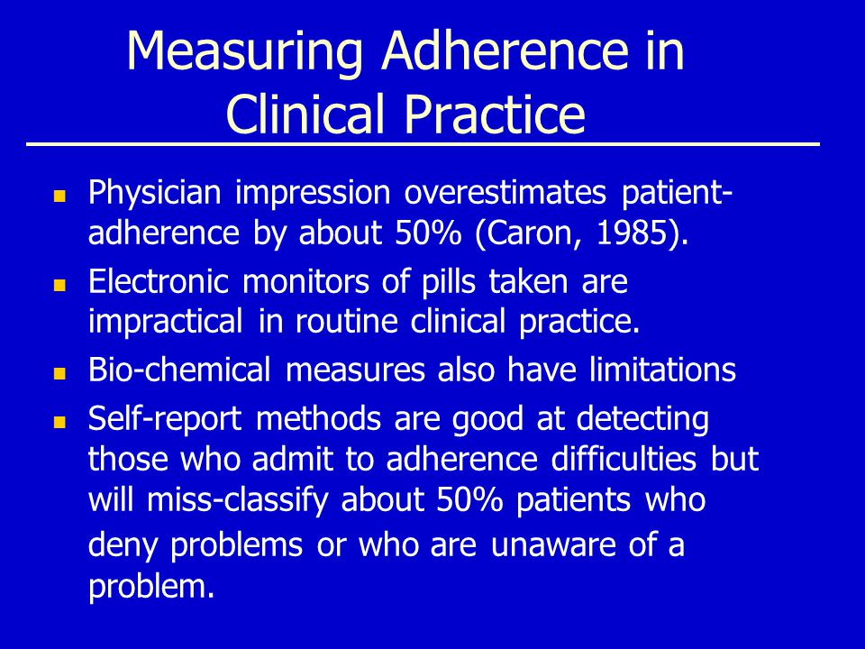 Measuring Adherence in Clinical Practice Physician impression overestimates patient- adherence by about 50% (Caron, 1985).