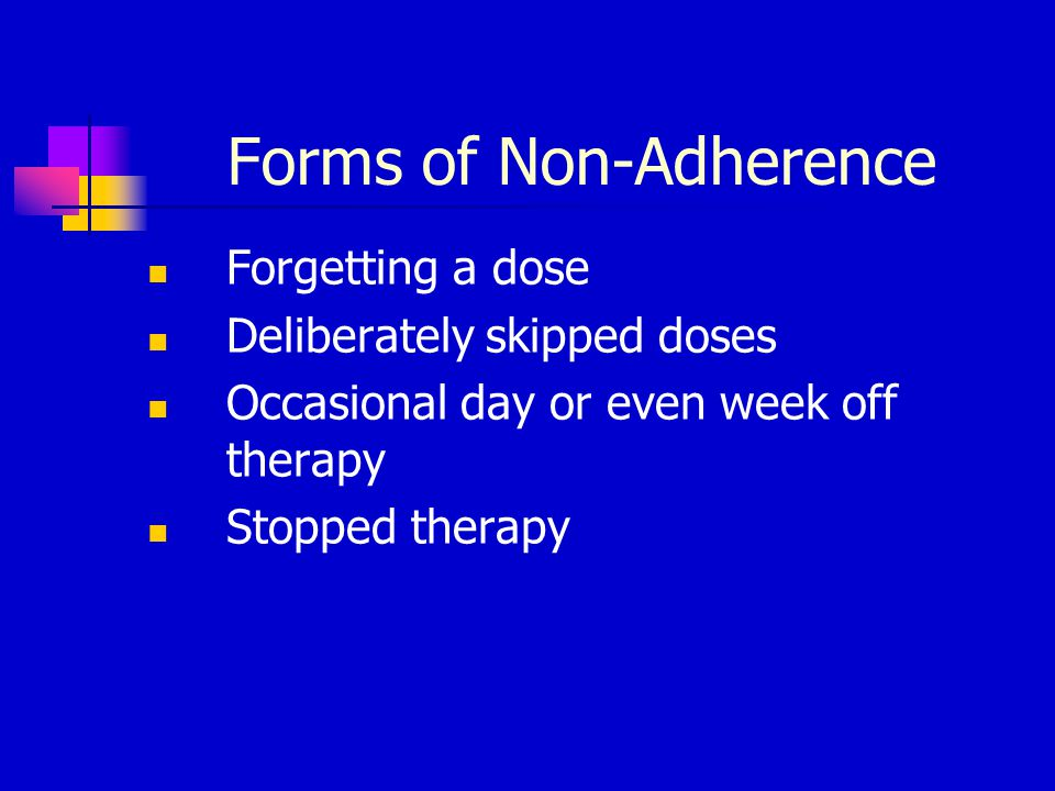 Forms of Non-Adherence Forgetting a dose Deliberately skipped doses Occasional day or even week off therapy Stopped therapy